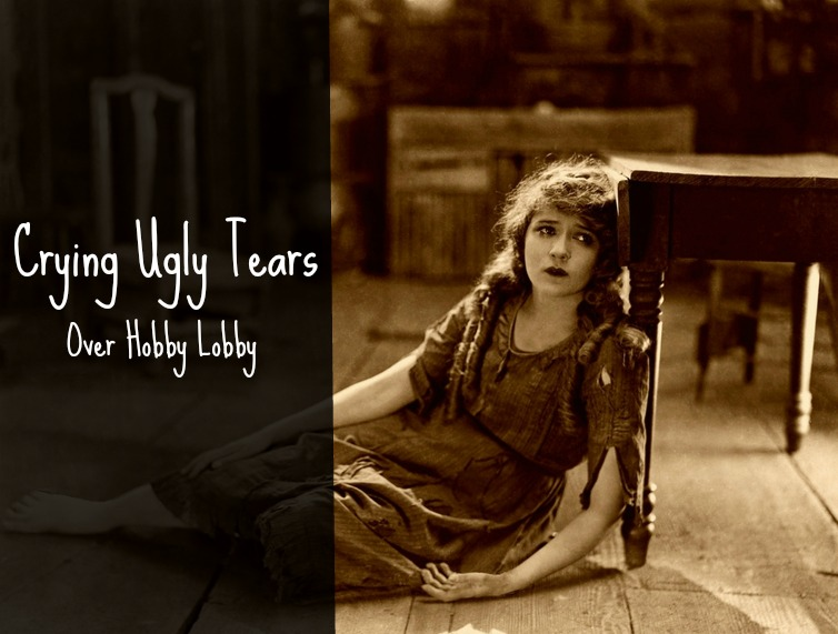 Crying Ugly Tears Over Hobby Lobby